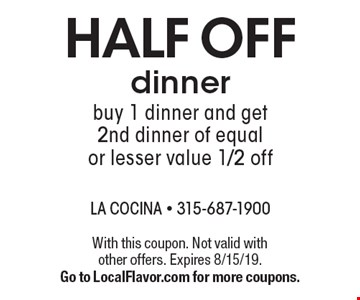 Half off dinner buy 1 dinner and get 2nd dinner of equal or lesser value 1/2 off. With this coupon. Not valid with other offers. Expires 8/15/19. Go to LocalFlavor.com for more coupons.