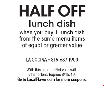 Half off lunch dish when you buy 1 lunch dish from the same menu items of equal or greater value. With this coupon. Not valid with other offers. Expires 8/15/19. Go to LocalFlavor.com for more coupons.