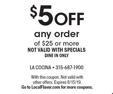 $5 off any order of $25 or more not valid with specials dine in only. With this coupon. Not valid with other offers. Expires 8/15/19. Go to LocalFlavor.com for more coupons.