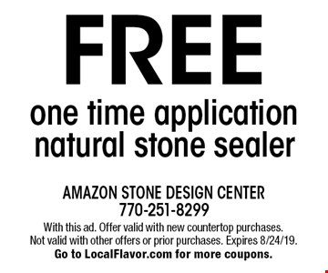 FREE one time application natural stone sealer. With this ad. Offer valid with new countertop purchases.Not valid with other offers or prior purchases. Expires 8/24/19. Go to LocalFlavor.com for more coupons.