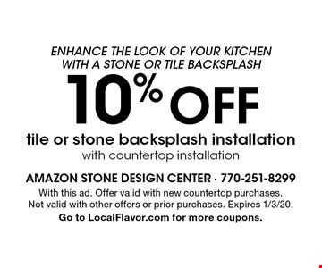 10% off tile or stone backsplash installation with countertop installation. With this ad. Offer valid with new countertop purchases. Not valid with other offers or prior purchases. Expires 1/3/20. Go to LocalFlavor.com for more coupons.