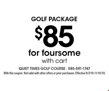 Golf Package. $85 for foursome with cart. With this coupon. Not valid with other offers or prior purchases. Effective 9/3/19-11/10/19.