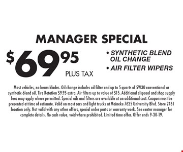 $69.95 plus tax Manager Special - Synthetic Blend Oil Change - Air Filter Wipers. Most vehicles, no beam blades. Oil change includes oil filter and up to 5 quarts of 5W30 conventional or synthetic-blend oil. Tire Rotation $9.95 extra. Air filters up to value of $15. Additional disposal and shop supply fees may apply where permitted. Special oils and filters are available at an additional cost. Coupon must be presented at time of estimate. Valid on most cars and light trucks at Meineke 7625 University Blvd. Store 2461 location only. Not valid with any other offers, special order parts or warranty work. See center manager for complete details. No cash value, void where prohibited. Limited time offer. Offer ends 9-30-19.