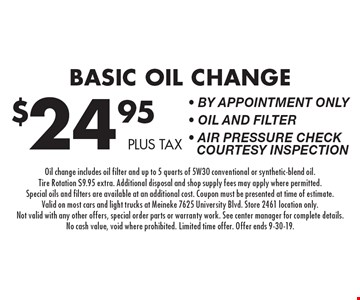 $24.95 plus tax Basic Oil Change - By appointment only - Oil and Filter - Air Pressure Check Courtesy Inspection. Oil change includes oil filter and up to 5 quarts of 5W30 conventional or synthetic-blend oil. Tire Rotation $9.95 extra. Additional disposal and shop supply fees may apply where permitted. Special oils and filters are available at an additional cost. Coupon must be presented at time of estimate. Valid on most cars and light trucks at Meineke 7625 University Blvd. Store 2461 location only. Not valid with any other offers, special order parts or warranty work. See center manager for complete details. No cash value, void where prohibited. Limited time offer. Offer ends 9-30-19.