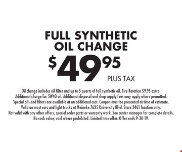 $49.95 plus tax Full Synthetic Oil Change. Oil change includes oil filter and up to 5 quarts of full synthetic oil. Tire Rotation $9.95 extra. Additional charge for 5W40 oil. Additional disposal and shop supply fees may apply where permitted. Special oils and filters are available at an additional cost. Coupon must be presented at time of estimate. Valid on most cars and light trucks at Meineke 7625 University Blvd. Store 2461 location only. Not valid with any other offers, special order parts or warranty work. See center manager for complete details. No cash value, void where prohibited. Limited time offer. Offer ends 9-30-19.