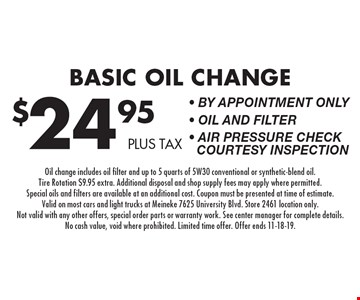 $24.95 plus tax Basic Oil Change - By appointment only - Oil and Filter - Air Pressure Check Courtesy Inspection. Oil change includes oil filter and up to 5 quarts of 5W30 conventional or synthetic-blend oil. Tire Rotation $9.95 extra. Additional disposal and shop supply fees may apply where permitted. Special oils and filters are available at an additional cost. Coupon must be presented at time of estimate. Valid on most cars and light trucks at Meineke 7625 University Blvd. Store 2461 location only. Not valid with any other offers, special order parts or warranty work. See center manager for complete details. No cash value, void where prohibited. Limited time offer. Offer ends 11-18-19.
