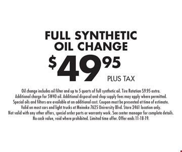 $49.95 plus tax Full Synthetic Oil Change. Oil change includes oil filter and up to 5 quarts of full synthetic oil. Tire Rotation $9.95 extra. Additional charge for 5W40 oil. Additional disposal and shop supply fees may apply where permitted. Special oils and filters are available at an additional cost. Coupon must be presented at time of estimate. Valid on most cars and light trucks at Meineke 7625 University Blvd. Store 2461 location only. Not valid with any other offers, special order parts or warranty work. See center manager for complete details. No cash value, void where prohibited. Limited time offer. Offer ends 11-18-19.