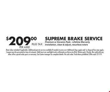 $209.00 plus tax per axle Supreme Brake Service Premium or Ceramic Pads - Lifetime Warranty Installation, clean & adjust, resurface rotors. Rotor labor included if applicable. Additional parts & service available If needed at extra cost. Additional shop supply and/ or disposal fees may apply. Coupon must be presented at time of estimate. Valid most cars and light trucks at Meineke on University Blvd. Winter park, Florida. Not valid with any other offers special order parts or warranty. See Center manager for complete details. No cash value. Void where prohibited. Offer ends 12-9-19.