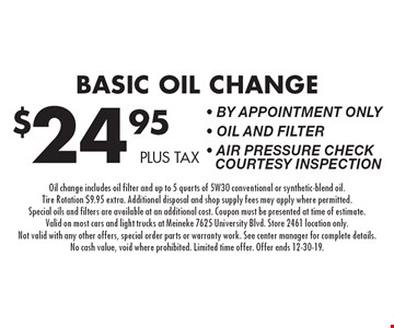 Basic Oil Change $24.95 plus tax • By appointment only • Oil and Filter • Air Pressure Check Courtesy Inspection. Oil change includes oil filter and up to 5 quarts of 5W30 conventional or synthetic-blend oil. Tire Rotation $9.95 extra. Additional disposal and shop supply fees may apply where permitted. Special oils and filters are available at an additional cost. Coupon must be presented at time of estimate. Valid on most cars and light trucks at Meineke 7625 University Blvd. Store 2461 location only. Not valid with any other offers, special order parts or warranty work. See center manager for complete details. No cash value, void where prohibited. Limited time offer. Offer ends 12-30-19.