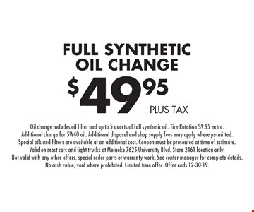 Full Synthetic Oil Change $49.95 plus tax. Oil change includes oil filter and up to 5 quarts of full synthetic oil. Tire Rotation $9.95 extra. Additional charge for 5W40 oil. Additional disposal and shop supply fees may apply where permitted. Special oils and filters are available at an additional cost. Coupon must be presented at time of estimate. Valid on most cars and light trucks at Meineke 7625 University Blvd. Store 2461 location only. Not valid with any other offers, special order parts or warranty work. See center manager for complete details. No cash value, void where prohibited. Limited time offer. Offer ends 12-30-19.