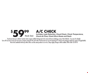 $59.99 plus tax A/C Check Includes: Leak Detection, Visual Check, Check Temperature, Check Air Flow, Check Worn Hoses and Seals. Good one time per vehicle. Certain states require added refrigerant to be removed from a leaking system. Most Vehicles. See store for details. Save off current in-store pre-tax price. Coupon required. No cash value. No discount on cost of repairing A/C unit & extra charges apply for repairs (if applicable). Not to be combined with any other offers on the same product or service. Shop supply charges will be added. Offer ends 12-30-19.