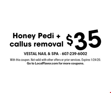 $35 Honey Pedi + callus removal. With this coupon. Not valid with other offers or prior services. Expires 1/24/20. Go to LocalFlavor.com for more coupons.