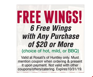 FREE WINGS !6 FREE WINGS WITH ANY PURCHASE OF $20 OR MORE! (Choice of hot, mild, or BBQ ) Valid at Rosati's of Huntley only. Must mention coupon when ordering & present it upon payment. Not valid with other coupons/offers/catering. Expires10/31/19.