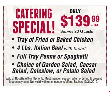 Catering Special! $139+ TAX Serves 20 Guests. - Tray of Fried or Baked Chicken - 4 Lbs. Italian Beef with bread - Full Tray Penne or Spaghetti - Choice of Garden Salad, Caesar Salad, Coleslaw, or Potato Salad. Valid at Rosati's of Huntley only. Must mention coupon when ordering & present it upon payment. Not valid with other coupons/offers/catering. Expires 10/31/19.