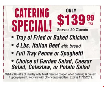 Catering Special! $139+ TAX Serves 20 Guests. - Tray of Fried or Baked Chicken - 4 Lbs. Italian Beef with bread - Full Tray Penne or Spaghetti - Choice of Garden Salad, Caesar Salad, Coleslaw, or Potato Salad. Valid at Rosati's of Huntley only. Must mention coupon when ordering & present it upon payment. Not valid with other coupons/offers/catering. Expires 11/30/19.