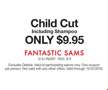 ONLY $9.95 Child Cut Including Shampoo. Excludes Debbie. Valid at participating salons only. One coupon per person. Not valid with any other offers. Valid through 12/31/2019.