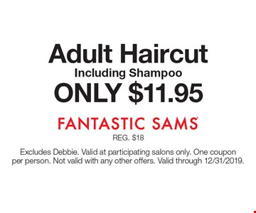 ONLY $11.95 Adult Haircut Including Shampoo. Excludes Debbie. Valid at participating salons only. One coupon per person. Not valid with any other offers. Valid through 12/31/2019.