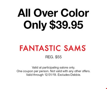 All Over Color Only $39.95. Valid at participating salons only. One coupon per person. Not valid with any other offers. Valid through 12/31/19. Excludes Debbie.