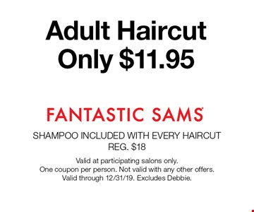 Adult Haircut Only $11.95. Valid at participating salons only. One coupon per person. Not valid with any other offers. Valid through 12/31/19. Excludes Debbie.