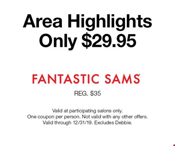 Area Highlights Only $29.95. Valid at participating salons only. One coupon per person. Not valid with any other offers. Valid through 12/31/19. Excludes Debbie.