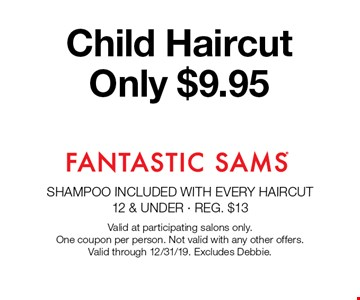 Child Haircut Only $9.95. Valid at participating salons only. One coupon per person. Not valid with any other offers. Valid through 12/31/19. Excludes Debbie.