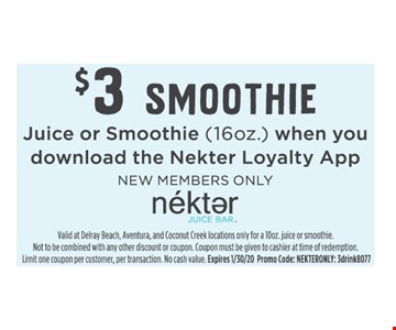 $3 Smoothie. Juice or Smoothie (16oz.) when you download the Nekter Loyalty App. NEW MEMBERS ONLY.Valid at Delray Beach, Aventura, and Coconut Creek locations only for a 10oz. juice or smoothie.Not to be combined with any other discount or coupon. Coupon must be given to cashier at time of redemption. Limit one coupon per customer, per transaction. No cash value. Expires1/31/20. Promo Code: NEKTERONLY: 3drink8077