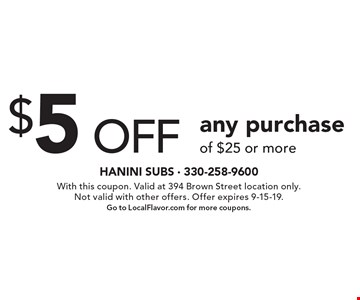 $5 off any purchase of $25 or more. With this coupon. Valid at 394 Brown Street location only. Not valid with other offers. Offer expires 9-15-19. Go to LocalFlavor.com for more coupons.