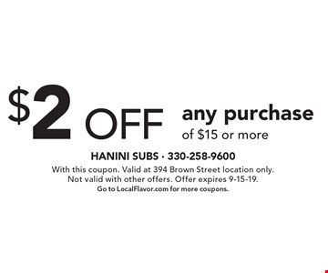 $2 off any purchase of $15 or more. With this coupon. Valid at 394 Brown Street location only. Not valid with other offers. Offer expires 9-15-19. Go to LocalFlavor.com for more coupons.