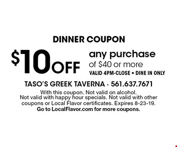 Dinner Coupon $10 off any purchase of $40 or more Valid 4pm-close - Dine in only. With this coupon. Not valid on alcohol. Not valid with happy hour specials. Not valid with other coupons or Local Flavor certificates. Expires 8-23-19. Go to LocalFlavor.com for more coupons.