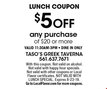 Lunch Coupon $5 off any purchase of $20 or more Valid 11:30am-3pm - Dine in only. With this coupon. Not valid on alcohol. Not valid with happy hour specials. Not valid with other coupons or Local Flavor certificates. NOT VALID WITH LUNCH SPECIAL. Expires 8-23-19. Go to LocalFlavor.com for more coupons.