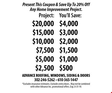 Present This Coupon & Save Up To 20% Off Any Home Improvement Project.. *Excludes insurance estimates. Excludes entry doors.May not be combined with other Advance Inc. promotional offers. Exp. 8-31-19.