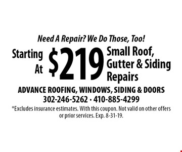 Need A Repair? We Do Those, Too! Starting At $219 Small Roof, Gutter & Siding Repairs. *Excludes insurance estimates. With this coupon. Not valid on other offers or prior services. Exp. 8-31-19.