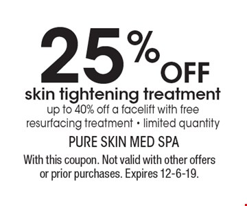 25%OFF skin tightening treatment. Up to 40% off a facelift with free resurfacing treatment - limited quantity. With this coupon. Not valid with other offers or prior purchases. Expires 12-6-19.