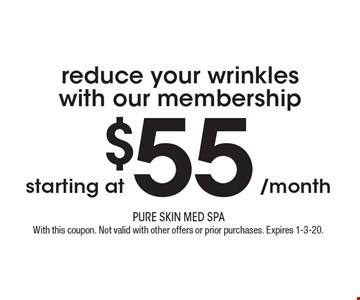 Reduce your wrinkles with our membership starting at $55/month. With this coupon. Not valid with other offers or prior purchases. Expires 1-3-20.