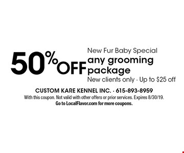 50% OFF New Fur Baby Specialany grooming package, New clients only - Up to $25 off . With this coupon. Not valid with other offers or prior services. Expires 8/30/19.Go to LocalFlavor.com for more coupons.