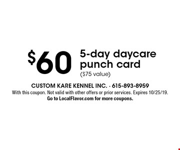 $60 5-day daycare punch card ($75 value). With this coupon. Not valid with other offers or prior services. Expires 10/25/19. Go to LocalFlavor.com for more coupons.