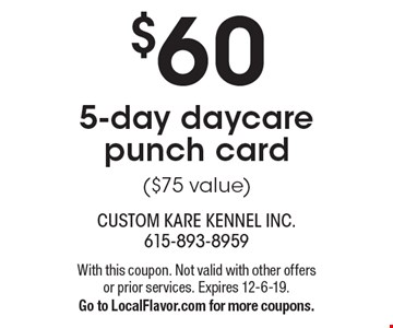 $60 5-day daycare punch card($75 value). With this coupon. Not valid with other offers or prior services. Expires 12-6-19. Go to LocalFlavor.com for more coupons.