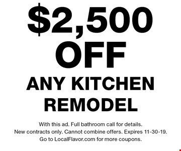 $2,500 off any kitchen remodel. With this ad. Full bathroom call for details. New contracts only. Cannot combine offers. Expires 11-30-19. Go to LocalFlavor.com for more coupons.