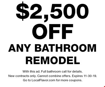 $2,500 off any bathroom remodel. With this ad. Full bathroom call for details. New contracts only. Cannot combine offers. Expires 11-30-19. Go to LocalFlavor.com for more coupons.