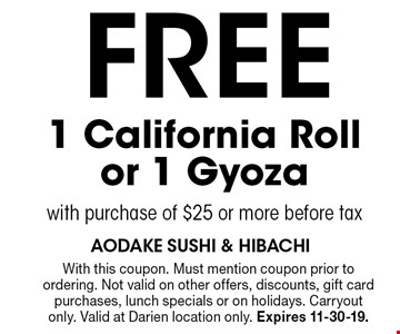 FREE 1 California Roll or 1 Gyoza with purchase of $25 or more before tax. With this coupon. Must mention coupon prior to ordering. Not valid on other offers, discounts, gift card purchases, lunch specials or on holidays. Carryout only. Valid at Darien location only. Expires 11-30-19.