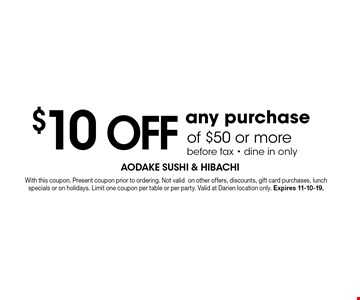 $10 OFF any purchaseof $50 or more before tax - dine in only. With this coupon. Present coupon prior to ordering. Not validon other offers, discounts, gift card purchases, lunch specials or on holidays. Limit one coupon per table or per party. Valid at Darien location only. Expires 11-10-19.