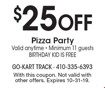 $25 OFF Pizza Party. Valid anytime - Minimum 11 guests. Birthday Kid is Free. With this coupon. Not valid with other offers. Expires 10-31-19.