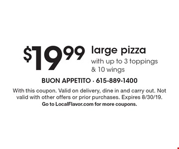 $19.99 large pizza with up to 3 toppings & 10 wings. With this coupon. Valid on delivery, dine in and carry out. Not valid with other offers or prior purchases. Expires 8/30/19. Go to LocalFlavor.com for more coupons.