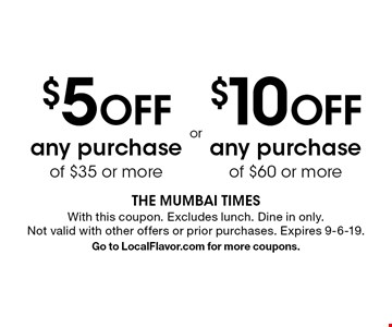 $5 off any purchase of $35 or more. $10 off any purchase of $60 or more. With this coupon. Excludes lunch. Dine in only. Not valid with other offers or prior purchases. Expires 9-6-19. Go to LocalFlavor.com for more coupons.