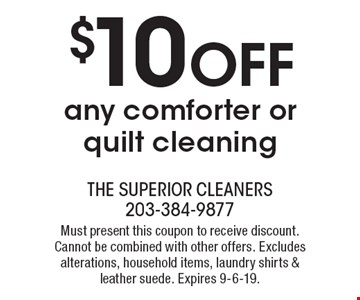 $10 OFF any comforter or quilt cleaning. Must present this coupon to receive discount. Cannot be combined with other offers. Excludes alterations, household items, laundry shirts & leather suede. Expires 9-6-19.