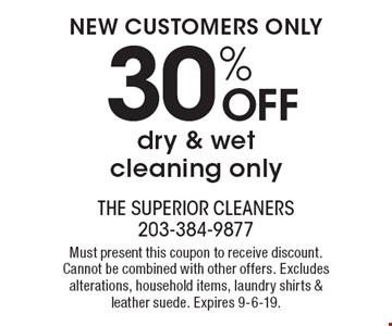 NEW CUSTOMERS ONLY 30% OFF dry & wet cleaning only. Must present this coupon to receive discount. Cannot be combined with other offers. Excludes alterations, household items, laundry shirts & leather suede. Expires 9-6-19.