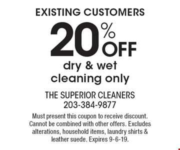 EXISTING CUSTOMERS 20% OFF dry & wet cleaning only. Must present this coupon to receive discount. Cannot be combined with other offers. Excludes alterations, household items, laundry shirts & leather suede. Expires 9-6-19.