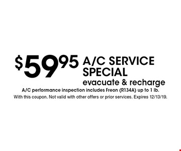 $59.95A/C SERVICE Special evacuate & recharge A/C performance inspection includes Freon (R134A) up to 1 lb. . With this coupon. Not valid with other offers or prior services. Expires 12/13/19.