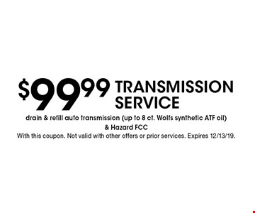 $99.99 TRANSMISSION SERVICE drain & refill auto transmission (up to 8 ct. Wolfs synthetic ATF oil) & Hazard FCC . With this coupon. Not valid with other offers or prior services. Expires 12/13/19.