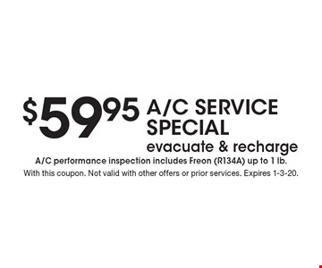 $59.95 A/C SERVICE Special evacuate & recharge A/C performance inspection includes Freon (R134A) up to 1 lb. . With this coupon. Not valid with other offers or prior services. Expires 1-3-20.